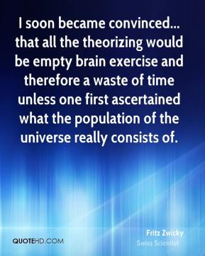 Fritz Zwicky - I soon became convinced... that all the theorizing would be empty brain exercise and therefore a waste of time unless one first ascertained what the population of the universe really consists of.