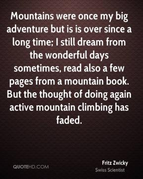 Fritz Zwicky - Mountains were once my big adventure but is is over since a long time; I still dream from the wonderful days sometimes, read also a few pages from a mountain book. But the thought of doing again active mountain climbing has faded.