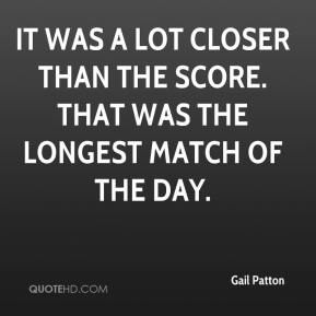 Gail Patton - It was a lot closer than the score. That was the longest match of the day.