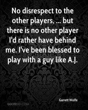 Garrett Wolfe - No disrespect to the other players, ... but there is no other player I'd rather have behind me. I've been blessed to play with a guy like A.J.