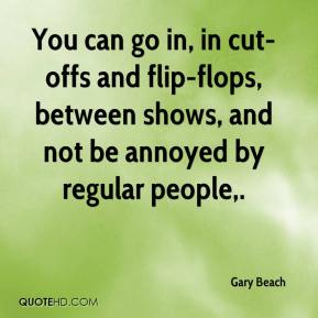 Gary Beach - You can go in, in cut-offs and flip-flops, between shows, and not be annoyed by regular people.