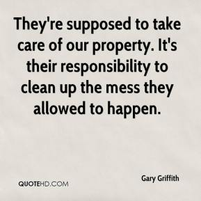 Gary Griffith - They're supposed to take care of our property. It's their responsibility to clean up the mess they allowed to happen.