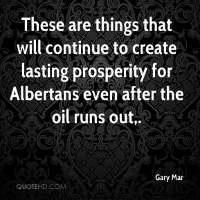 Gary Mar - These are things that will continue to create lasting prosperity for Albertans even after the oil runs out.