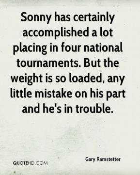 Gary Ramstetter - Sonny has certainly accomplished a lot placing in four national tournaments. But the weight is so loaded, any little mistake on his part and he's in trouble.