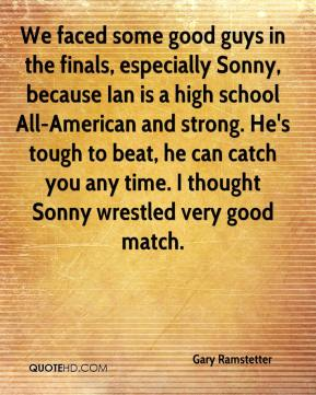 Gary Ramstetter - We faced some good guys in the finals, especially Sonny, because Ian is a high school All-American and strong. He's tough to beat, he can catch you any time. I thought Sonny wrestled very good match.