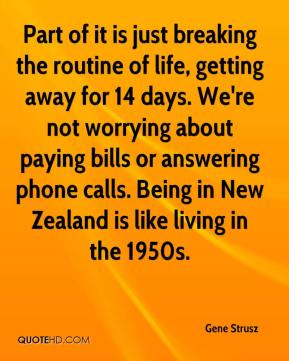 Gene Strusz - Part of it is just breaking the routine of life, getting away for 14 days. We're not worrying about paying bills or answering phone calls. Being in New Zealand is like living in the 1950s.