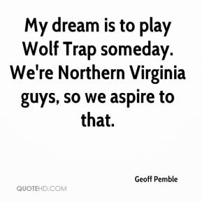 Geoff Pemble - My dream is to play Wolf Trap someday. We're Northern Virginia guys, so we aspire to that.