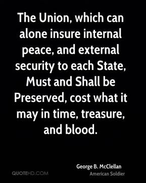 George B. McClellan - The Union, which can alone insure internal peace, and external security to each State, Must and Shall be Preserved, cost what it may in time, treasure, and blood.
