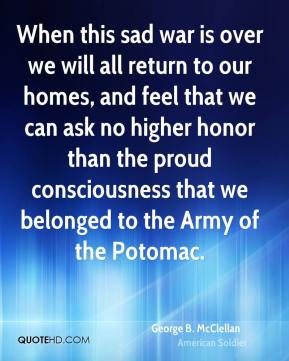 George B. McClellan - When this sad war is over we will all return to our homes, and feel that we can ask no higher honor than the proud consciousness that we belonged to the Army of the Potomac.