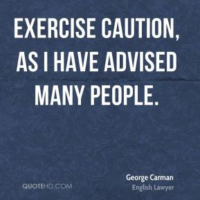 George Carman - Exercise caution, as I have advised many people.