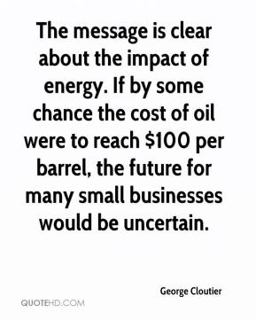 The message is clear about the impact of energy. If by some chance the cost of oil were to reach $100 per barrel, the future for many small businesses would be uncertain.