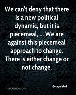 George Ishak - We can't deny that there is a new political dynamic, but it is piecemeal, ... We are against this piecemeal approach to change. There is either change or not change.