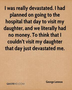 George Lennox - I was really devastated. I had planned on going to the hospital that day to visit my daughter, and we literally had no money. To think that I couldn't visit my daughter that day just devastated me.