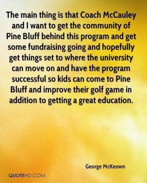 George McKeown - The main thing is that Coach McCauley and I want to get the community of Pine Bluff behind this program and get some fundraising going and hopefully get things set to where the university can move on and have the program successful so kids can come to Pine Bluff and improve their golf game in addition to getting a great education.