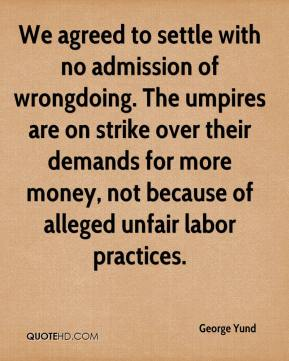 George Yund - We agreed to settle with no admission of wrongdoing. The umpires are on strike over their demands for more money, not because of alleged unfair labor practices.