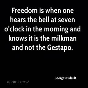 Freedom is when one hears the bell at seven o'clock in the morning and knows it is the milkman and not the Gestapo.