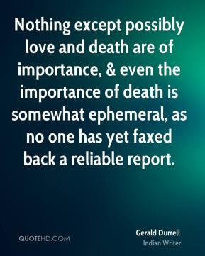 Nothing except possibly love and death are of importance, & even the importance of death is somewhat ephemeral, as no one has yet faxed back a reliable report.