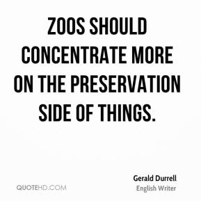 Gerald Durrell - Zoos should concentrate more on the preservation side of things.