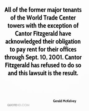 Gerald McKelvey - All of the former major tenants of the World Trade Center towers with the exception of Cantor Fitzgerald have acknowledged their obligation to pay rent for their offices through Sept. 10, 2001. Cantor Fitzgerald has refused to do so and this lawsuit is the result.