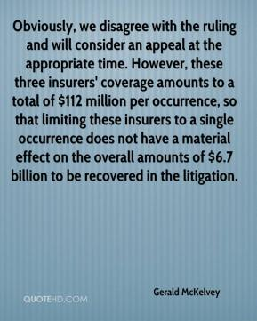 Gerald McKelvey - Obviously, we disagree with the ruling and will consider an appeal at the appropriate time. However, these three insurers' coverage amounts to a total of $112 million per occurrence, so that limiting these insurers to a single occurrence does not have a material effect on the overall amounts of $6.7 billion to be recovered in the litigation.