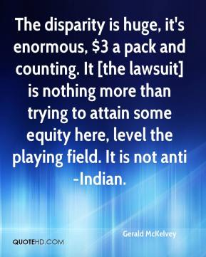 Gerald McKelvey - The disparity is huge, it's enormous, $3 a pack and counting. It [the lawsuit] is nothing more than trying to attain some equity here, level the playing field. It is not anti-Indian.