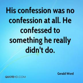 Gerald Word - His confession was no confession at all. He confessed to something he really didn't do.