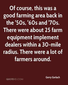 Gerry Gerlach - Of course, this was a good farming area back in the '50s, '60s and '70s. There were about 25 farm equipment implement dealers within a 30-mile radius. There were a lot of farmers around.