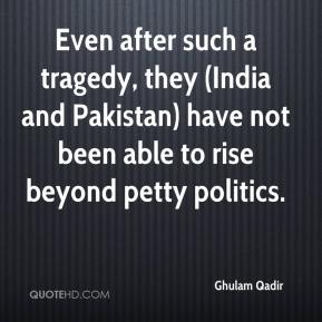 Ghulam Qadir - Even after such a tragedy, they (India and Pakistan) have not been able to rise beyond petty politics.