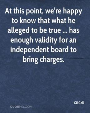 Gil Gall - At this point, we're happy to know that what he alleged to be true ... has enough validity for an independent board to bring charges.