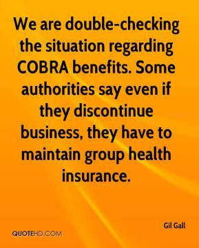 Gil Gall - We are double-checking the situation regarding COBRA benefits. Some authorities say even if they discontinue business, they have to maintain group health insurance.