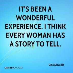 It's been a wonderful experience. I think every woman has a story to tell.