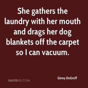 Ginny DeGroff - She gathers the laundry with her mouth and drags her dog blankets off the carpet so I can vacuum.