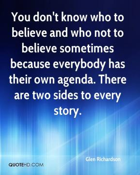 Glen Richardson - You don't know who to believe and who not to believe sometimes because everybody has their own agenda. There are two sides to every story.
