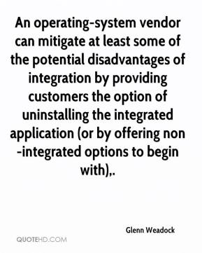 Glenn Weadock - An operating-system vendor can mitigate at least some of the potential disadvantages of integration by providing customers the option of uninstalling the integrated application (or by offering non-integrated options to begin with).
