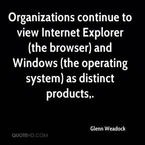 Glenn Weadock - Organizations continue to view Internet Explorer (the browser) and Windows (the operating system) as distinct products.