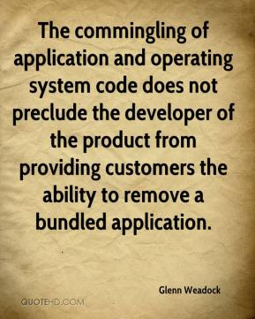 Glenn Weadock - The commingling of application and operating system code does not preclude the developer of the product from providing customers the ability to remove a bundled application.