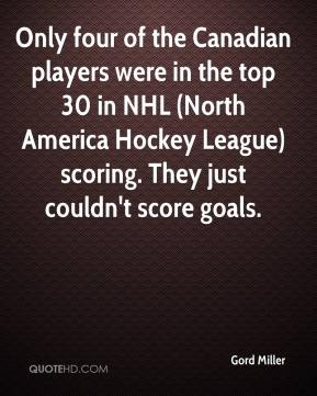 Gord Miller - Only four of the Canadian players were in the top 30 in NHL (North America Hockey League) scoring. They just couldn't score goals.