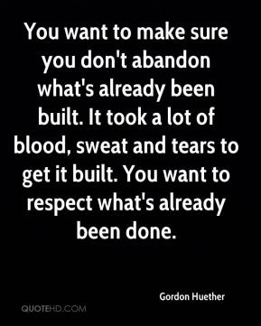 Gordon Huether - You want to make sure you don't abandon what's already been built. It took a lot of blood, sweat and tears to get it built. You want to respect what's already been done.