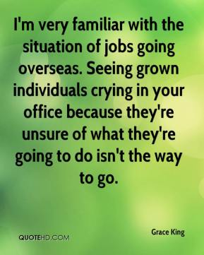 Grace King - I'm very familiar with the situation of jobs going overseas. Seeing grown individuals crying in your office because they're unsure of what they're going to do isn't the way to go.