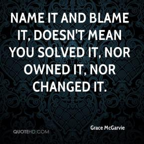 Name it and Blame it, doesn't mean you solved it, nor owned it, nor changed it.