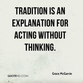 Grace McGarvie - Tradition is an explanation for acting without thinking.