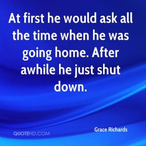 Grace Richards - At first he would ask all the time when he was going home. After awhile he just shut down.