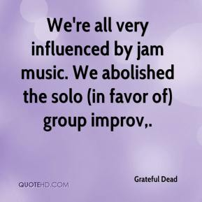 Grateful Dead - We're all very influenced by jam music. We abolished the solo (in favor of) group improv.