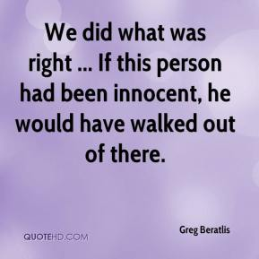 We did what was right ... If this person had been innocent, he would have walked out of there.