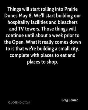 Things will start rolling into Prairie Dunes May 8. We'll start building our hospitality facilities and bleachers and TV towers. Those things will continue until about a week prior to the Open. What it really comes down to is that we're building a small city, complete with places to eat and places to shop.