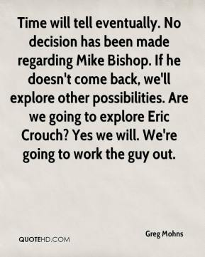 Greg Mohns - Time will tell eventually. No decision has been made regarding Mike Bishop. If he doesn't come back, we'll explore other possibilities. Are we going to explore Eric Crouch? Yes we will. We're going to work the guy out.