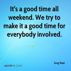 Greg Neal - It's a good time all weekend. We try to make it a good time for everybody involved.