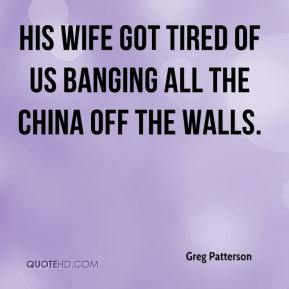 Greg Patterson - His wife got tired of us banging all the china off the walls.
