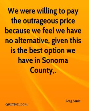 Greg Sarris - We were willing to pay the outrageous price because we feel we have no alternative, given this is the best option we have in Sonoma County.