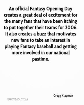 Gregg Klayman - An official Fantasy Opening Day creates a great deal of excitement for the many fans that have been itching to put together their teams for 2006. It also creates a buzz that motivates new fans to take an interest in playing Fantasy baseball and getting more involved in our national pastime.